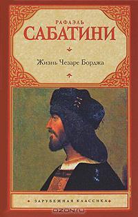 Рафаэль Сабатини - Жизнь Чезаре Борджа
