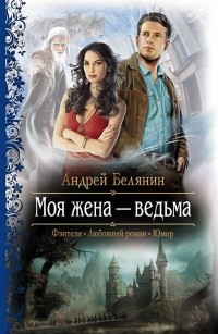 Андрей Белянин - Моя жена — ведьма