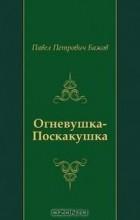 Павел Петрович Бажов - Огневушка-Поскакушка