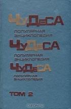 - Чудеса. Популярная энциклопедия. В двух томах. Том 2