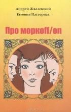 Андрей Жвалевский, Евгения Пастернак — Про моркoff/on