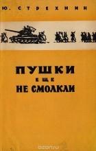 Юрий Стрехнин - Пушки еще не смолкли