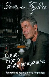 Энтони Бурден - О еде. Строго конфиденциально. Записки из кулинарного подполья