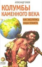 Александр Зубов - Колумбы каменного века. Как заселялась наша планета