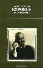 Константин Коровин - Константин Коровин вспоминает...