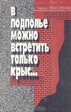 Петро Григоренко - В подполье можно встретить только крыс…