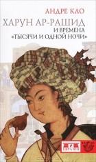 "Андре Кло - Харун Ар-Рашид и времена ""Тысячи и одной ночи"""