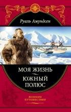 Руаль Амундсен - Моя жизнь. Южный полюс (сборник)