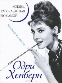 Одри Хепберн - Одри Хепберн. Жизнь, рассказанная ею самой. Признания в любви