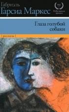 Габриэль Гарсиа Маркес - Глаза голубой собаки (сборник)