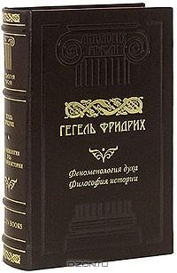 Фридрих Гегель - Феноменология духа. Философия истории (подарочное издание)