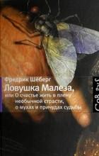 Фредрик Шёберг - Ловушка Малеза, или О счастье жить в плену необычной страсти, о мухах и причудах судьбы