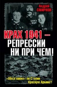 Андрей Смирнов - Крах 1941 – репрессии ни при чем! «Обезглавил» ли Сталин Красную Армию?