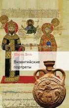 Шарль Диль - Византийские портреты