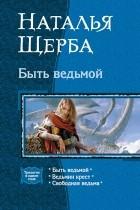 Наталья Щерба - Быть ведьмой: Быть ведьмой. Ведьмин крест. Свободная ведьма (сборник)