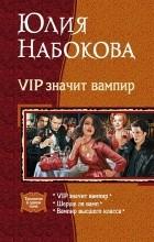 Юлия Набокова - VIP значит вампир: Шерше ля вамп. VIP значит вампир. Вампир высшего класса (сборник)