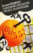 Энтони Берджесс - Заводной апельсин. Трепет намерения (сборник)