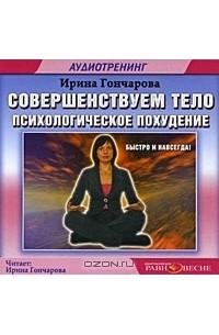 Ирина Гончарова - Совершенствуем тело. Психологическое похудение (аудиокнига MP3)