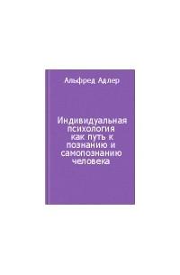 Альфред Адлер - Индивидуальная психология как путь к познанию и самопознанию человека
