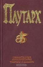Плутарх  - Сравнительные жизнеописания. Трактаты и диалоги (сборник)