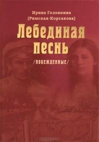 Ирина Головкина (Римская-Корсакова) - Лебединая песнь (Побежденные)