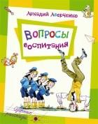 Аркадий Аверченко - Вопросы воспитания
