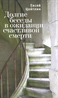 Евсей Цейтлин - Долгие беседы в ожидании счастливой смерти