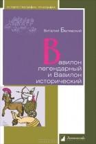Виталий Белявский - Вавилон легендарный и Вавилон исторический