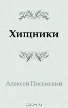 Алексей Феофилактович Писемский - Хищники
