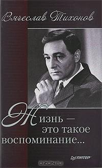 Вячеслав Тихонов - Жизнь - это такое воспоминание…