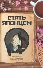 Александр Мещеряков - Стать японцем