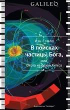 Иэн Сэмпл - В поисках частицы Бога, или Охота на бозон Хиггса