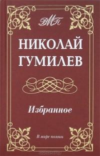Николай Гумилёв - Николай Гумилев. Избранное (сборник)