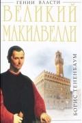 """Борис Тененбаум - Великий Макиавелли. Темный гений власти. """"Цель оправдывает средства""""?"""