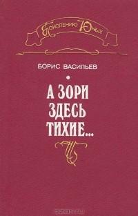 Борис Васильев - Завтра была война. А зори здесь тихие... Встречный бой. Неопалимая купина. Ветеран (сборник)