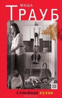 Маша Трауб — Семейная кухня