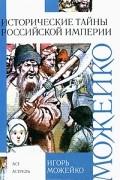 Игорь Можейко - Исторические тайны Российской империи
