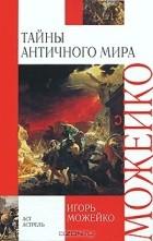 Игорь Можейко - Тайны античного мира
