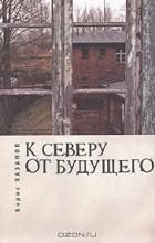 Борис Хазанов - К северу от будущего (сборник)