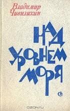Владимир Чивилихин - Над уровнем моря