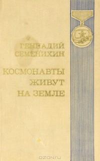 Геннадий Семенихин - Космонавты живут на земле