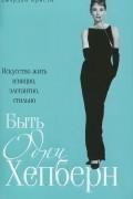 Джордан Кристи - Быть Одри Хепберн. Искусство жить изящно, элегантно, стильно