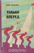 Борис Маркович Раевский - Только вперед