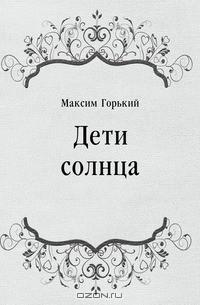 Максим Горький - Дети солнца