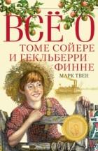 Марк Твен - Всё о Томе Сойере и Гекльберри Финне (сборник)