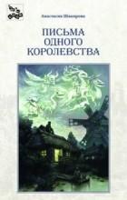 Анастасия Шакирова - Письма одного королевства