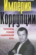 Владимир Соловьев - Империя коррупции. Территория русской национальной игры