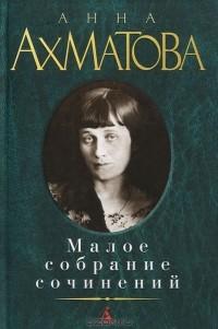 Анна Ахматова - Малое собрание сочинений (сборник)