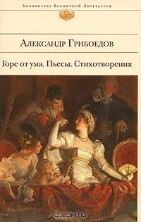 Александр Грибоедов - Горе от ума. Пьесы. Стихотворения