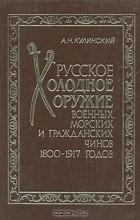 А. Н. Кулинский - Русское холодное оружие военных, морских и гражданских чинов 1800-1917 годов